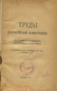 Труды Всероссийской конференции железнодорожных служащих и рабочих, состоявшейся с 6 по 22 апреля 1917 г. в Петрограде. М., 1917